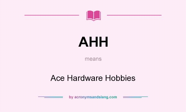AHH - Ace Hardware Hobbies in Undefined by AcronymsAndSlang.com