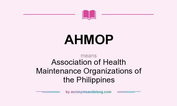 What does AHMOP mean? It stands for Association of Health Maintenance Organizations of the Philippines