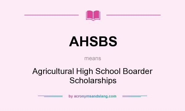 What does AHSBS mean? It stands for Agricultural High School Boarder Scholarships