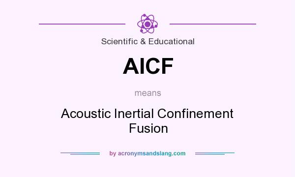 What does AICF mean? It stands for Acoustic Inertial Confinement Fusion