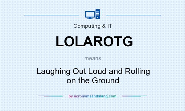 What does LOLAROTG mean? It stands for Laughing Out Loud and Rolling on the Ground