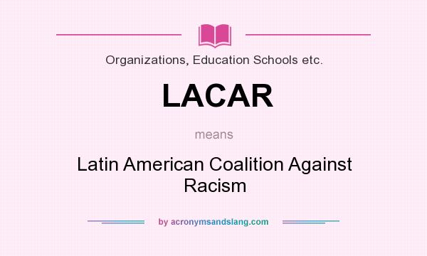 What does LACAR mean? It stands for Latin American Coalition Against Racism