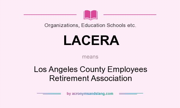 What does LACERA mean? It stands for Los Angeles County Employees Retirement Association