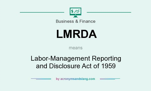 What does LMRDA mean? It stands for Labor-Management Reporting and Disclosure Act of 1959