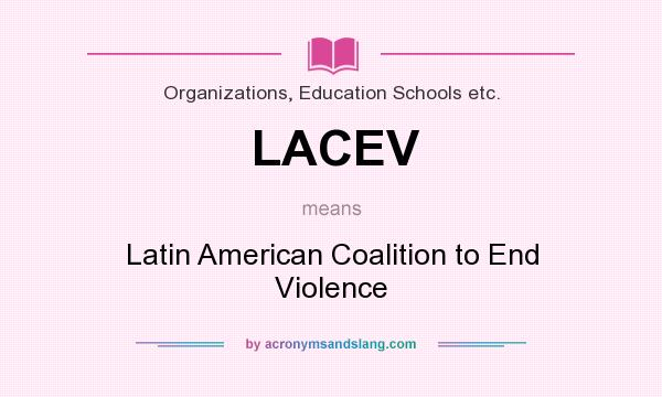 What does LACEV mean? It stands for Latin American Coalition to End Violence