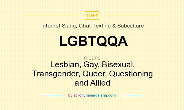 What does LGBTQQA mean? It stands for Lesbian, Gay, Bisexual, Transgender, Queer, Questioning and Allied