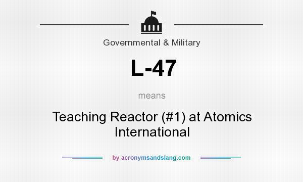 What does L-47 mean? It stands for Teaching Reactor (#1) at Atomics International