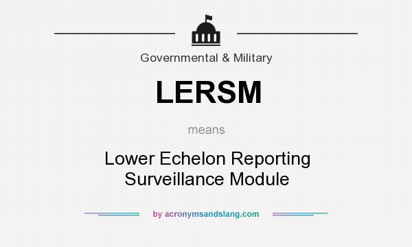 What does LERSM mean? It stands for Lower Echelon Reporting Surveillance Module