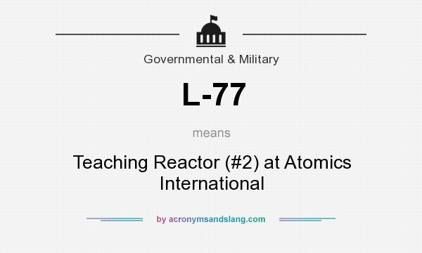 What does L-77 mean? It stands for Teaching Reactor (#2) at Atomics International
