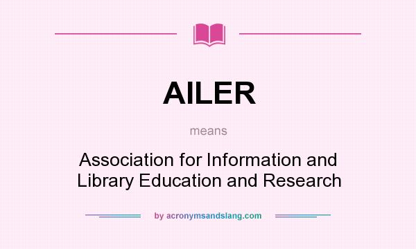 What does AILER mean? - Definition of AILER - AILER stands for Association for Information and Library Education and Research. By AcronymsAndSlang.com