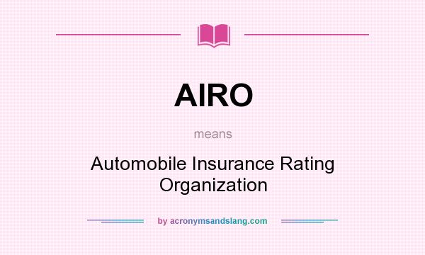 What does AIRO mean? It stands for Automobile Insurance Rating Organization
