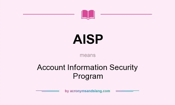 What does AISP mean? It stands for Account Information Security Program