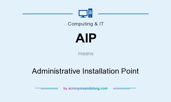 What does AIP mean? It stands for Administrative Installation Point