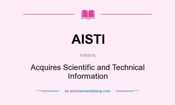 What does AISTI mean? It stands for Acquires Scientific and Technical Information