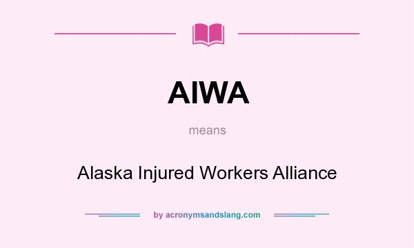 What does AIWA mean? It stands for Alaska Injured Workers Alliance