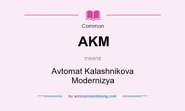 What does AKM mean? It stands for Avtomat Kalashnikova Modernizya
