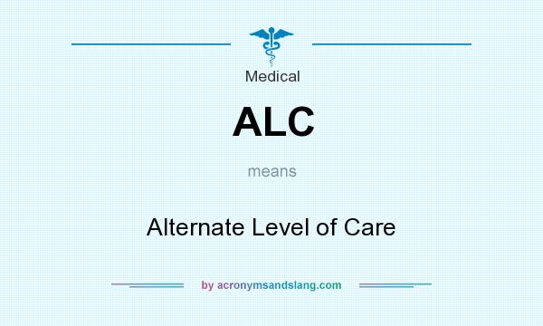 What does ALC mean? It stands for Alternate Level of Care