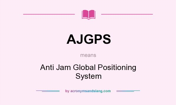 What does AJGPS mean? - Definition of AJGPS - AJGPS stands for Anti Jam  Global Positioning System. By AcronymsAndSlang.com