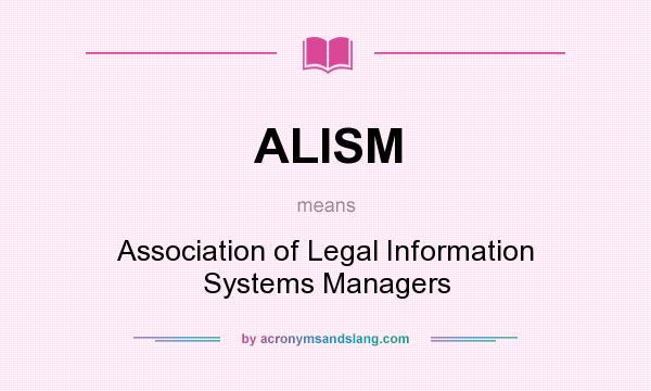 What does ALISM mean? - Definition of ALISM - ALISM stands for Association of Legal Information Systems Managers. By AcronymsAndSlang.com