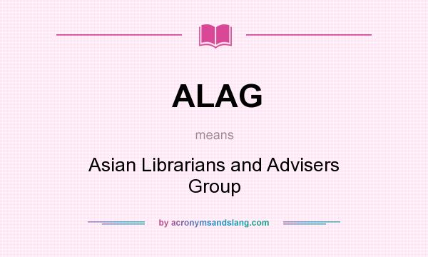 What does ALAG mean? It stands for Asian Librarians and Advisers Group