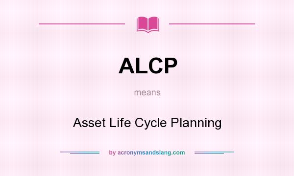 What does ALCP mean? It stands for Asset Life Cycle Planning