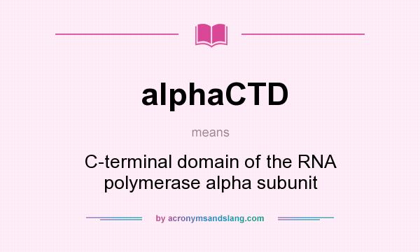 What does alphaCTD mean? It stands for C-terminal domain of the RNA polymerase alpha subunit