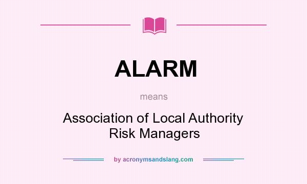 What does ALARM mean? It stands for Association of Local Authority Risk Managers
