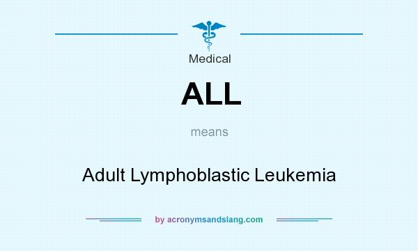 What does ALL mean? It stands for Adult Lymphoblastic Leukemia