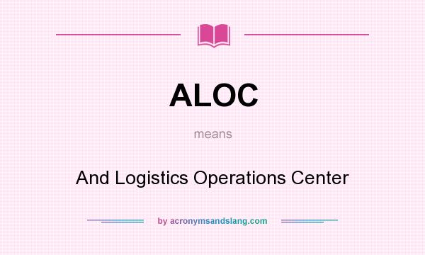 What does ALOC mean? It stands for And Logistics Operations Center