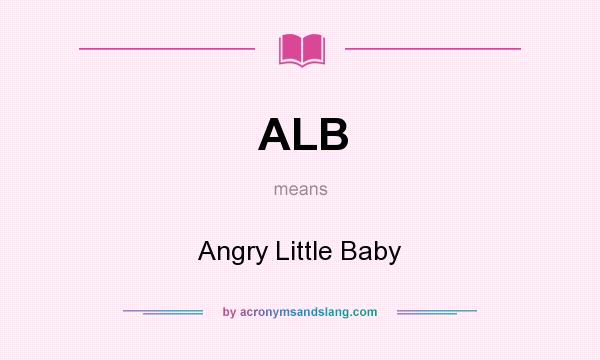 What does ALB mean? It stands for Angry Little Baby