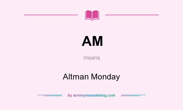 What does AM mean? It stands for Altman Monday
