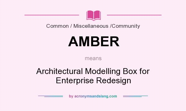 What does AMBER mean? It stands for Architectural Modelling Box for Enterprise Redesign