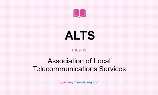 What does ALTS mean? It stands for Association of Local Telecommunications Services