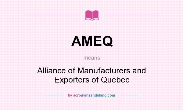 What does AMEQ mean? It stands for Alliance of Manufacturers and Exporters of Quebec