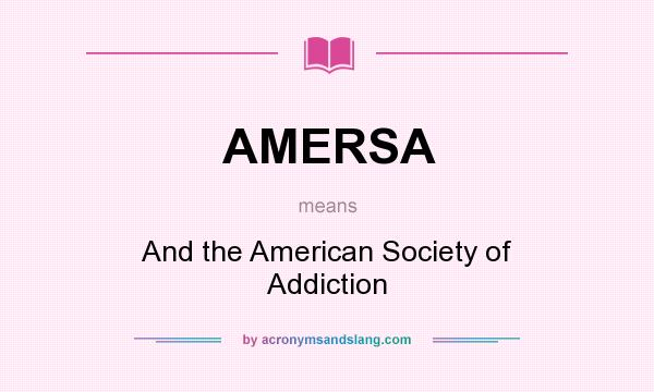 What does AMERSA mean? It stands for And the American Society of Addiction