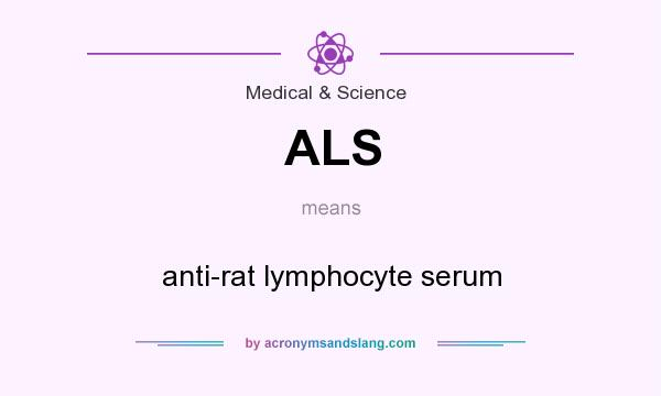 What does ALS mean? It stands for anti-rat lymphocyte serum