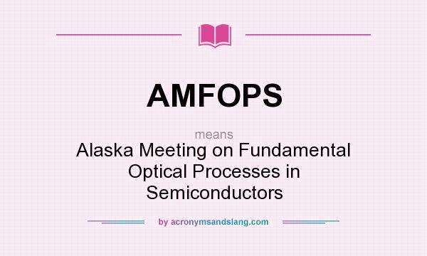 What does AMFOPS mean? It stands for Alaska Meeting on Fundamental Optical Processes in Semiconductors