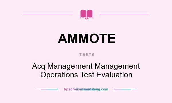 What does AMMOTE mean? It stands for Acq Management Management Operations Test Evaluation
