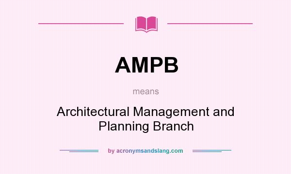 What does AMPB mean? It stands for Architectural Management and Planning Branch