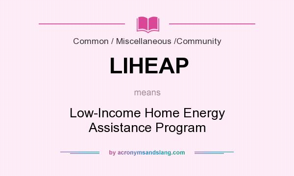 What does LIHEAP mean? It stands for Low-Income Home Energy Assistance Program