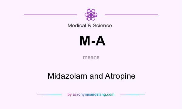 What does M-A mean? It stands for Midazolam and Atropine