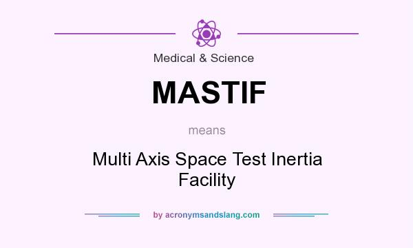 What does MASTIF mean? It stands for Multi Axis Space Test Inertia Facility