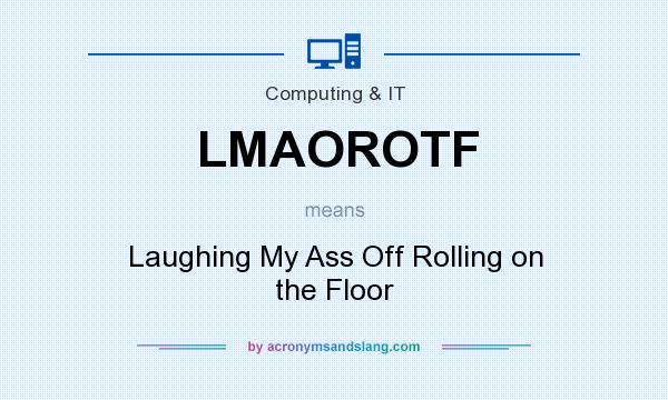 What does LMAOROTF mean? It stands for Laughing My Ass Off Rolling on the Floor
