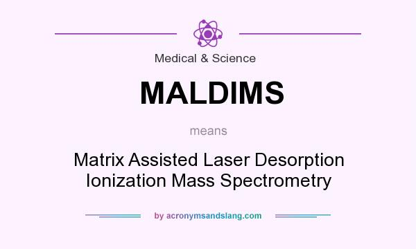 What does MALDIMS mean? It stands for Matrix Assisted Laser Desorption Ionization Mass Spectrometry