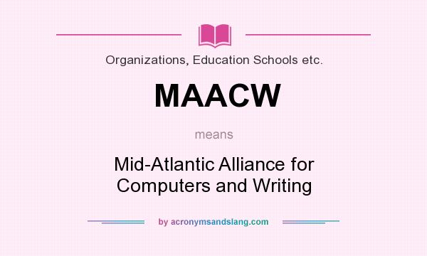 What does MAACW mean? It stands for Mid-Atlantic Alliance for Computers and Writing