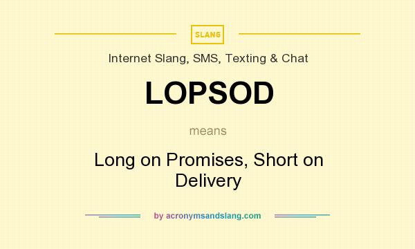 What does LOPSOD mean? It stands for Long on Promises, Short on Delivery