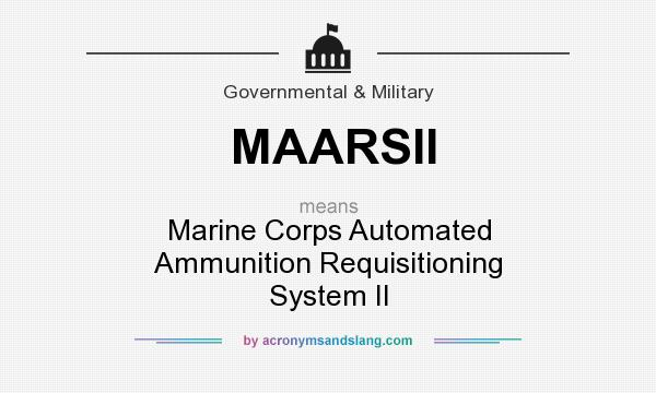 What does MAARSII mean? It stands for Marine Corps Automated Ammunition Requisitioning System II