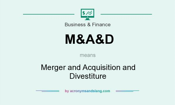 What does M&A&D mean? It stands for Merger and Acquisition and Divestiture