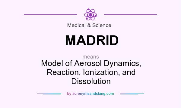 Definition Of MADRID   MADRID Stands For Model Of Aerosol Dynamics,  Reaction, Ionization, And Dissolution. By AcronymsAndSlang.com