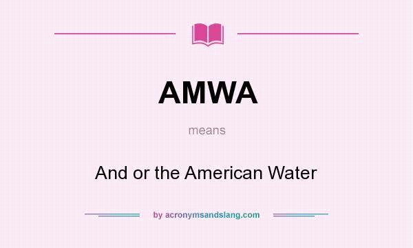 What does AMWA mean? It stands for And or the American Water